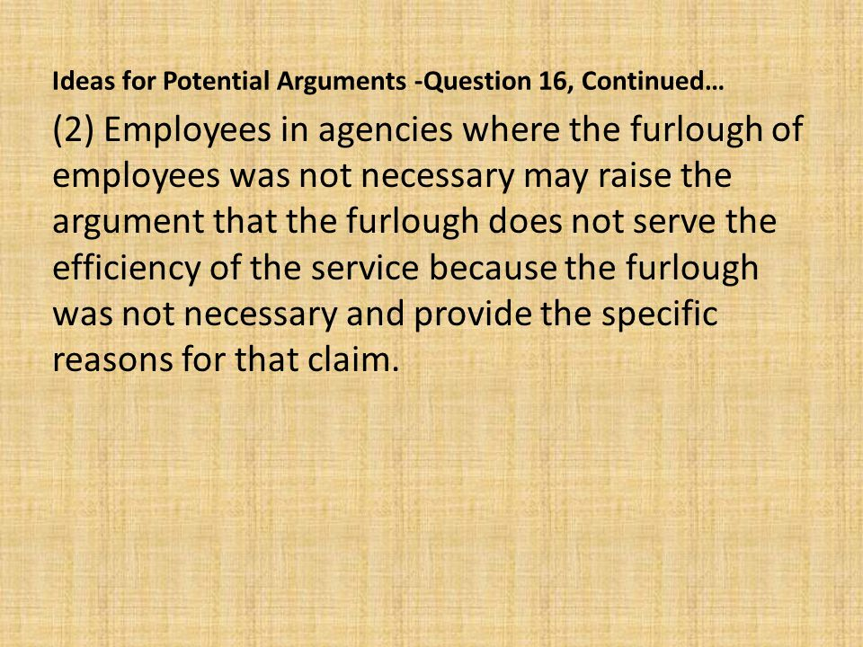 Ideas for Potential Arguments -Question 16, Continued… (2) Employees in agencies where the furlough of employees was not necessary may raise the argument that the furlough does not serve the efficiency of the service because the furlough was not necessary and provide the specific reasons for that claim.