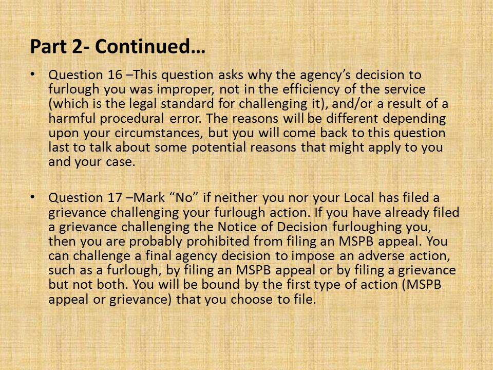 Ideas for Potential Arguments -Question 16, Continued… (6) If you were furloughed without any advance notice or an opportunity to answer, you may be able to argue that the furlough does not comply with OPM regulations or the law.