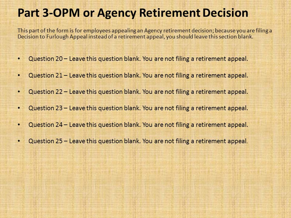 Part 3-OPM or Agency Retirement Decision This part of the form is for employees appealing an Agency retirement decision; because you are filing a Decision to Furlough Appeal instead of a retirement appeal, you should leave this section blank.