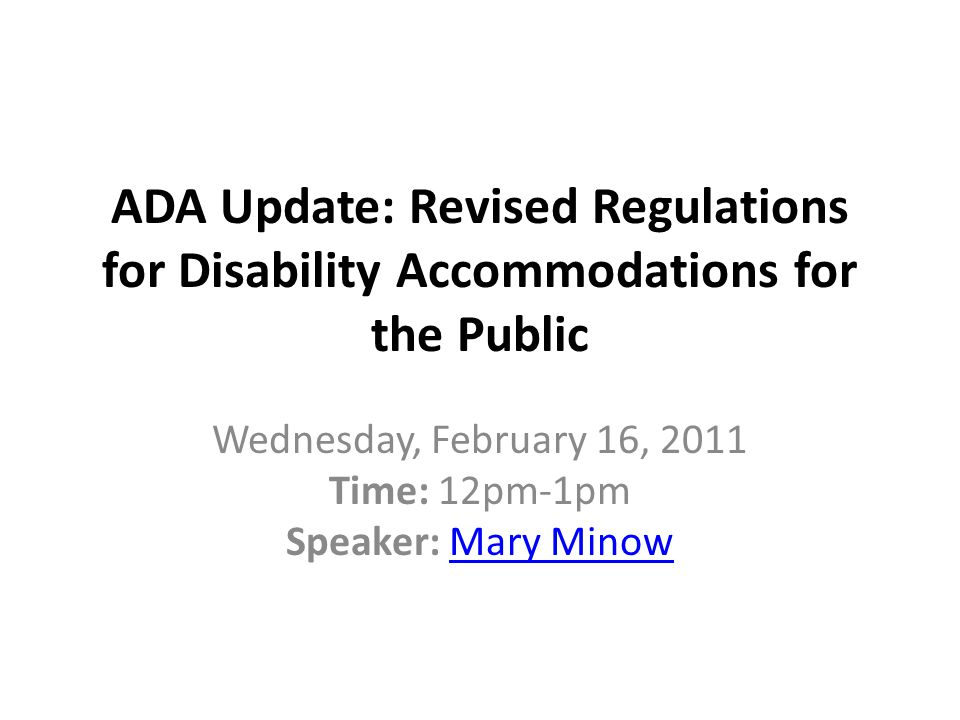 ADA Update: Revised Regulations for Disability Accommodations for the Public Wednesday, February 16, 2011 Time: 12pm-1pm Speaker: Mary MinowMary Minow
