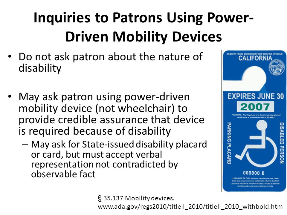 Inquiries to Patrons Using Power- Driven Mobility Devices Do not ask patron about the nature of disability May ask patron using power-driven mobility device (not wheelchair) to provide credible assurance that device is required because of disability – May ask for State-issued disability placard or card, but must accept verbal representation not contradicted by observable fact § 35.137 Mobility devices.
