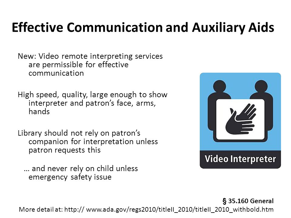 Effective Communication and Auxiliary Aids New: Video remote interpreting services are permissible for effective communication High speed, quality, large enough to show interpreter and patron's face, arms, hands Library should not rely on patron's companion for interpretation unless patron requests this … and never rely on child unless emergency safety issue § 35.160 General More detail at: http:// www.ada.gov/regs2010/titleII_2010/titleII_2010_withbold.htm