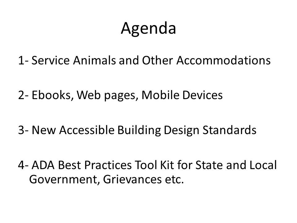 Agenda 1- Service Animals and Other Accommodations 2- Ebooks, Web pages, Mobile Devices 3- New Accessible Building Design Standards 4- ADA Best Practices Tool Kit for State and Local Government, Grievances etc.