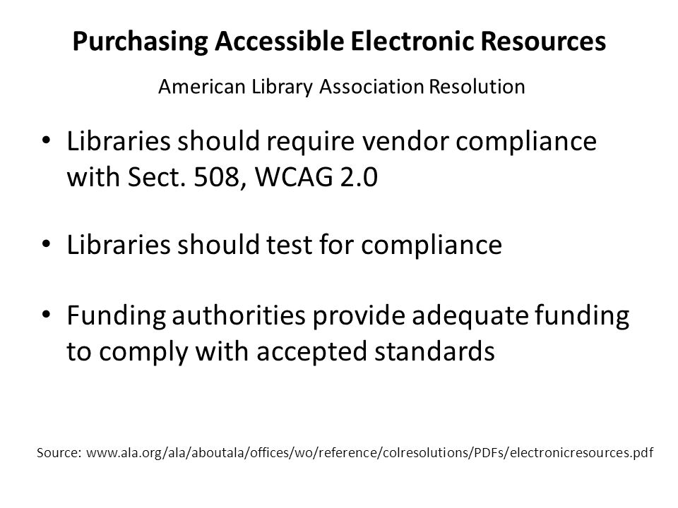 Purchasing Accessible Electronic Resources American Library Association Resolution Libraries should require vendor compliance with Sect. 508, WCAG 2.0