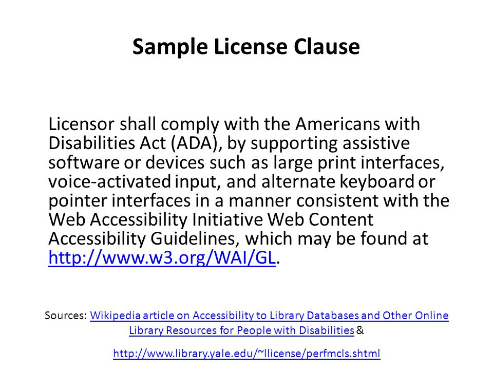 Sample License Clause Licensor shall comply with the Americans with Disabilities Act (ADA), by supporting assistive software or devices such as large print interfaces, voice-activated input, and alternate keyboard or pointer interfaces in a manner consistent with the Web Accessibility Initiative Web Content Accessibility Guidelines, which may be found at http://www.w3.org/WAI/GL.