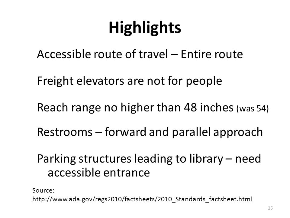 26 Highlights Accessible route of travel – Entire route Freight elevators are not for people Reach range no higher than 48 inches (was 54) Restrooms –