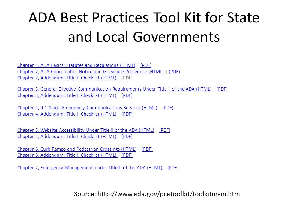ADA Best Practices Tool Kit for State and Local Governments Chapter 1, ADA Basics: Statutes and Regulations (HTML)Chapter 1, ADA Basics: Statutes and Regulations (HTML) | (PDF)(PDF) Chapter 2, ADA Coordinator: Notice and Grievance Procedure (HTML)Chapter 2, ADA Coordinator: Notice and Grievance Procedure (HTML) | (PDF)(PDF) Chapter 2, Addendum: Title II Checklist (HTML)Chapter 2, Addendum: Title II Checklist (HTML) | (PDF) Chapter 3, General Effective Communication Requirements Under Title II of the ADA (HTML)Chapter 3, General Effective Communication Requirements Under Title II of the ADA (HTML) | (PDF)(PDF) Chapter 3, Addendum: Title II Checklist (HTML)Chapter 3, Addendum: Title II Checklist (HTML) | (PDF)(PDF) Chapter 4, 9-1-1 and Emergency Communications Services (HTML)Chapter 4, 9-1-1 and Emergency Communications Services (HTML) | (PDF)(PDF) Chapter 4, Addendum: Title II Checklist (HTML)Chapter 4, Addendum: Title II Checklist (HTML) | (PDF)(PDF) Chapter 5, Website Accessibility Under Title II of the ADA (HTML)Chapter 5, Website Accessibility Under Title II of the ADA (HTML) | (PDF)(PDF) Chapter 5, Addendum: Title II Checklist (HTML)Chapter 5, Addendum: Title II Checklist (HTML) | (PDF)(PDF) Chapter 6, Curb Ramps and Pedestrian Crossings (HTML)Chapter 6, Curb Ramps and Pedestrian Crossings (HTML) | (PDF)(PDF) Chapter 6, Addendum: Title II Checklist (HTML) Chapter 6, Addendum: Title II Checklist (HTML) | (PDF)(PDF) Chapter 7, Emergency Management under Title II of the ADA (HTML)Chapter 7, Emergency Management under Title II of the ADA (HTML) | (PDF)(PDF) Source: http://www.ada.gov/pcatoolkit/toolkitmain.htm