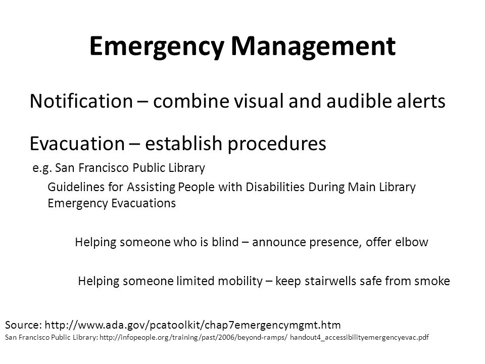 Emergency Management Notification – combine visual and audible alerts Evacuation – establish procedures e.g. San Francisco Public Library Guidelines f