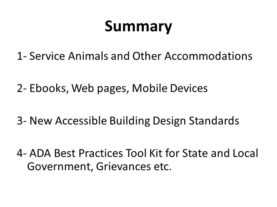 Summary 1- Service Animals and Other Accommodations 2- Ebooks, Web pages, Mobile Devices 3- New Accessible Building Design Standards 4- ADA Best Pract