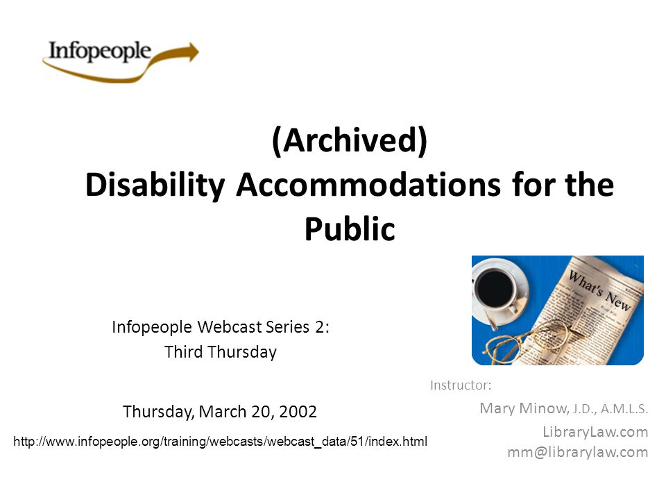 (Archived) Disability Accommodations for the Public Instructor: Mary Minow, J.D., A.M.L.S. LibraryLaw.com mm@librarylaw.com Infopeople Webcast Series