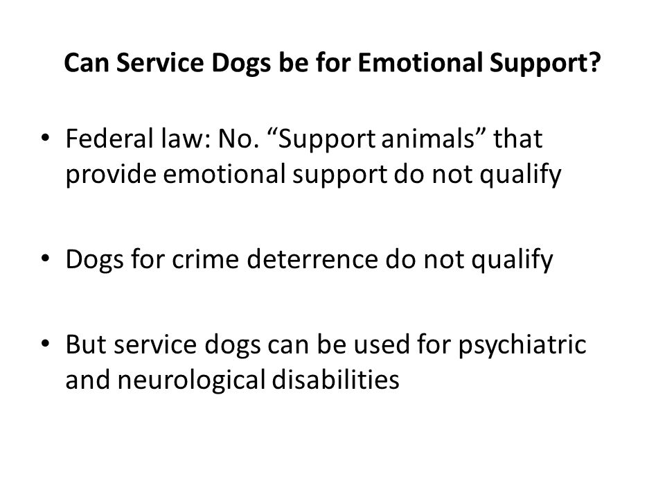 "Can Service Dogs be for Emotional Support? Federal law: No. ""Support animals"" that provide emotional support do not qualify Dogs for crime deterrence"