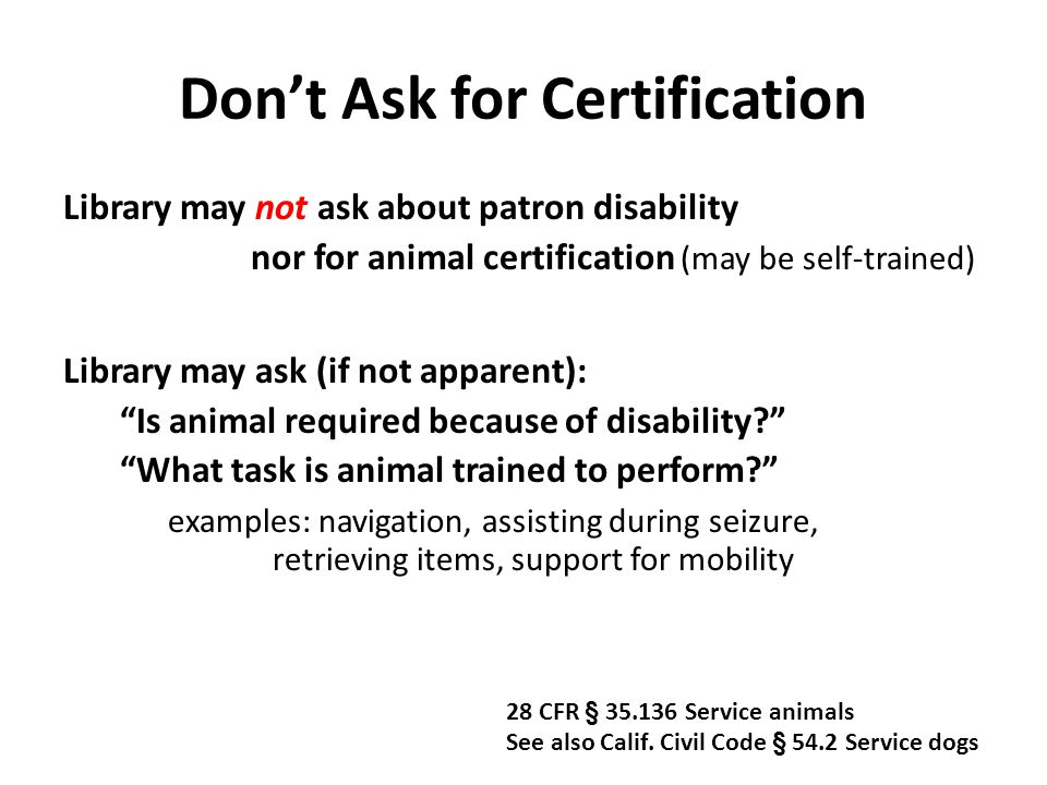 Don't Ask for Certification Library may not ask about patron disability nor for animal certification (may be self-trained) Library may ask (if not apparent): Is animal required because of disability What task is animal trained to perform examples: navigation, assisting during seizure, retrieving items, support for mobility 28 CFR § 35.136 Service animals See also Calif.