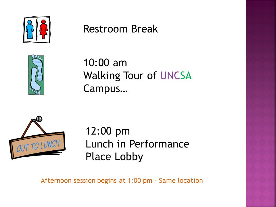 Restroom Break 10:00 am Walking Tour of UNCSA Campus… 12:00 pm Lunch in Performance Place Lobby Afternoon session begins at 1:00 pm – Same location