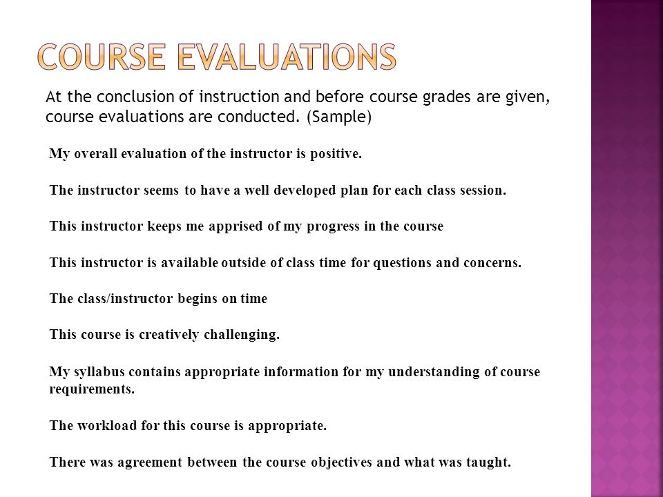 At the conclusion of instruction and before course grades are given, course evaluations are conducted.