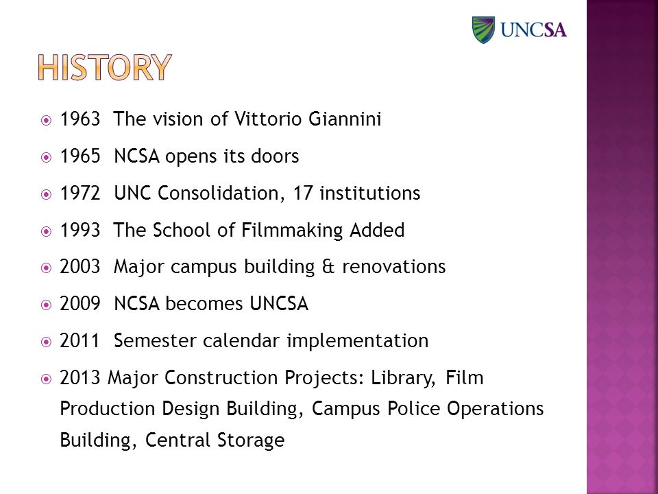  1963 The vision of Vittorio Giannini  1965 NCSA opens its doors  1972 UNC Consolidation, 17 institutions  1993 The School of Filmmaking Added  2003 Major campus building & renovations  2009 NCSA becomes UNCSA  2011 Semester calendar implementation  2013 Major Construction Projects: Library, Film Production Design Building, Campus Police Operations Building, Central Storage