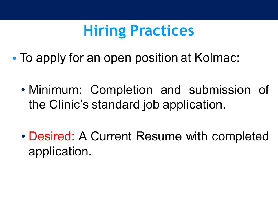 Hiring Practices To apply for an open position at Kolmac: Minimum: Completion and submission of the Clinic's standard job application. Desired: A Curr