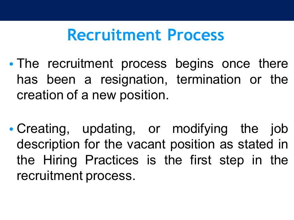 Recruitment Process The recruitment process begins once there has been a resignation, termination or the creation of a new position. Creating, updatin