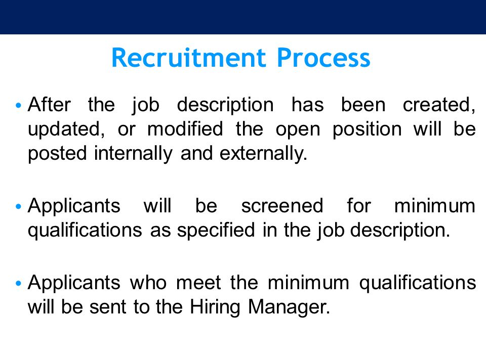 Recruitment Process After the job description has been created, updated, or modified the open position will be posted internally and externally. Appli