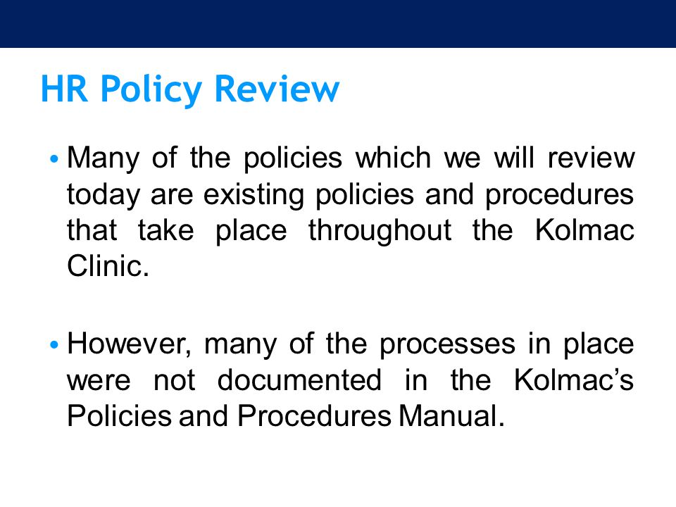 HR Policy Review Continued… Therefore, this HR Policy review will include existing policies and some new policies which have been implemented to assist the Kolmac Clinic in continuing to be an effective organization and to provide outstanding service to the patients we serve.