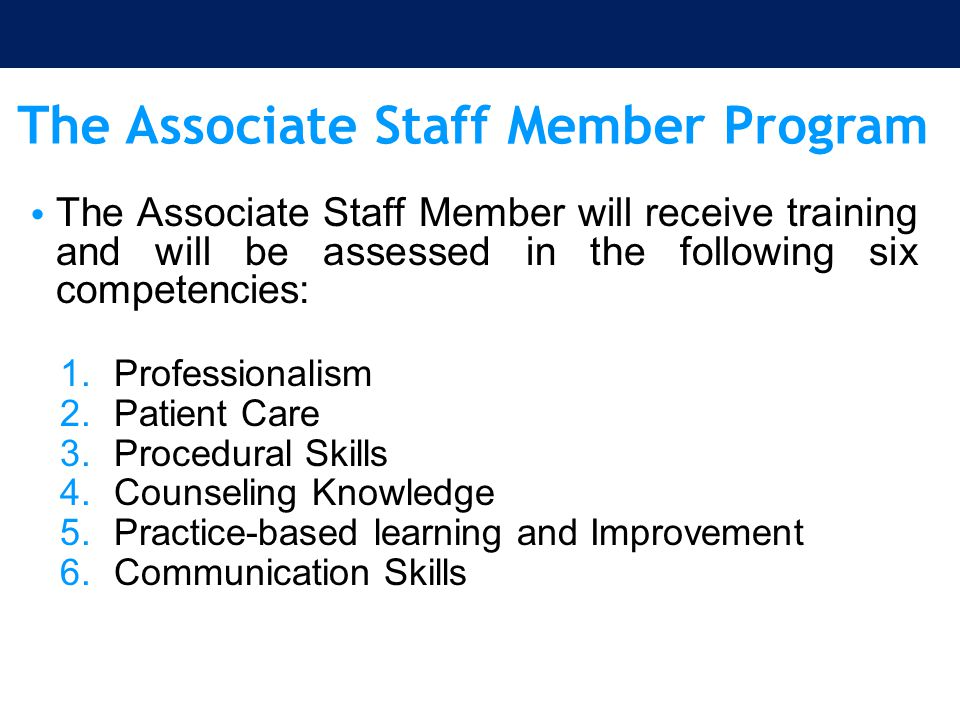The Associate Staff Member Program The Associate Staff Member will receive training and will be assessed in the following six competencies: 1.Professi