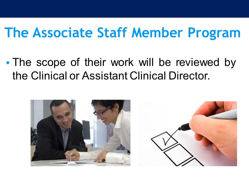 The Associate Staff Member Program The scope of their work will be reviewed by the Clinical or Assistant Clinical Director.