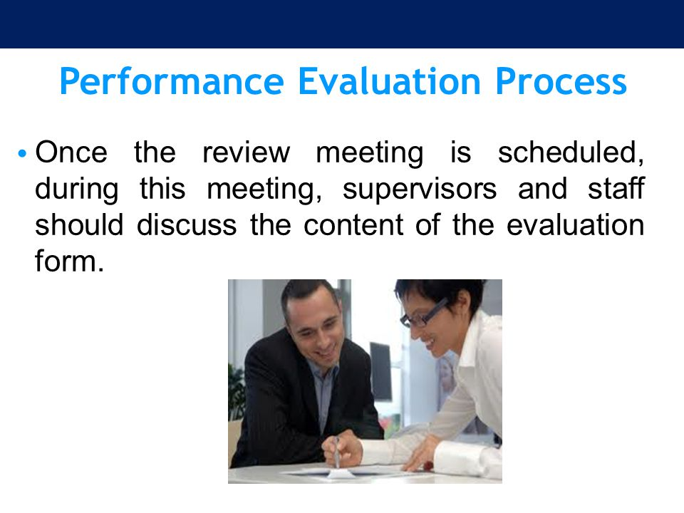 Performance Evaluation Process Once the review meeting is scheduled, during this meeting, supervisors and staff should discuss the content of the eval