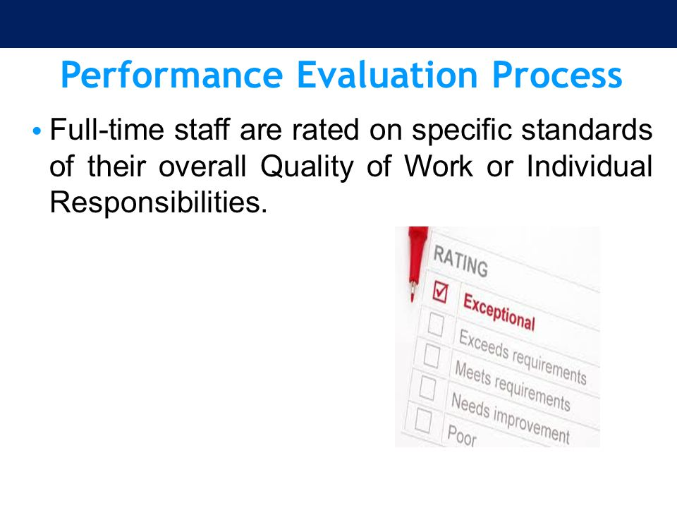 Performance Evaluation Process Full-time staff are rated on specific standards of their overall Quality of Work or Individual Responsibilities.
