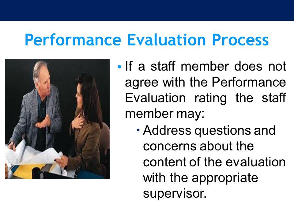 Performance Evaluation Process If a staff member does not agree with the Performance Evaluation rating the staff member may:  Address questions and c