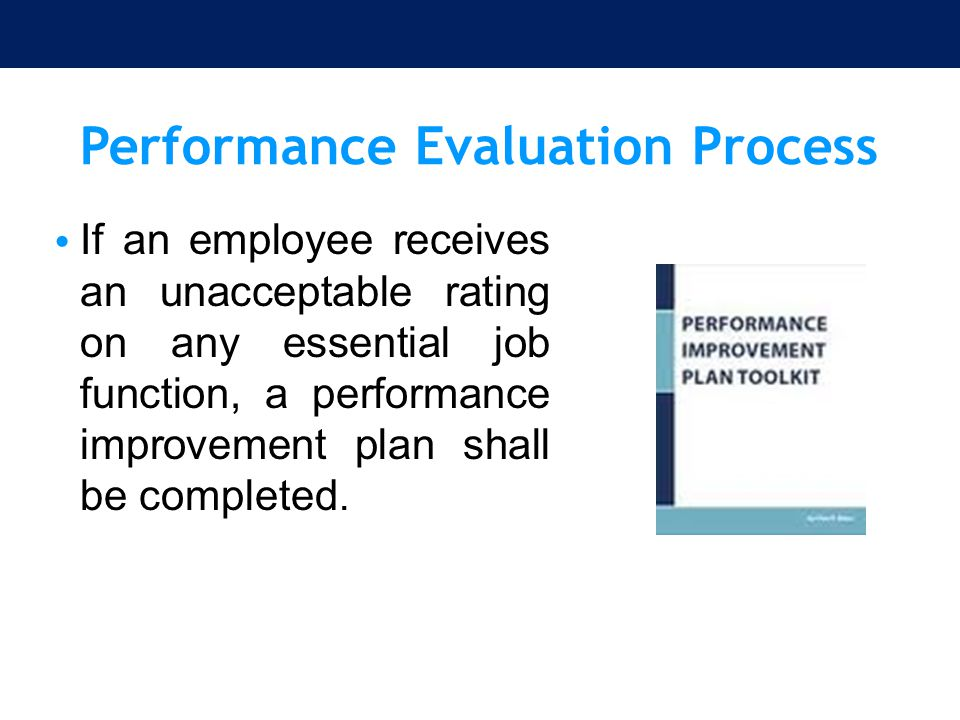 Performance Evaluation Process If an employee receives an unacceptable rating on any essential job function, a performance improvement plan shall be c
