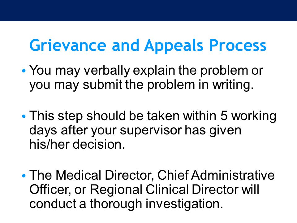 Grievance and Appeals Process You may verbally explain the problem or you may submit the problem in writing. This step should be taken within 5 workin