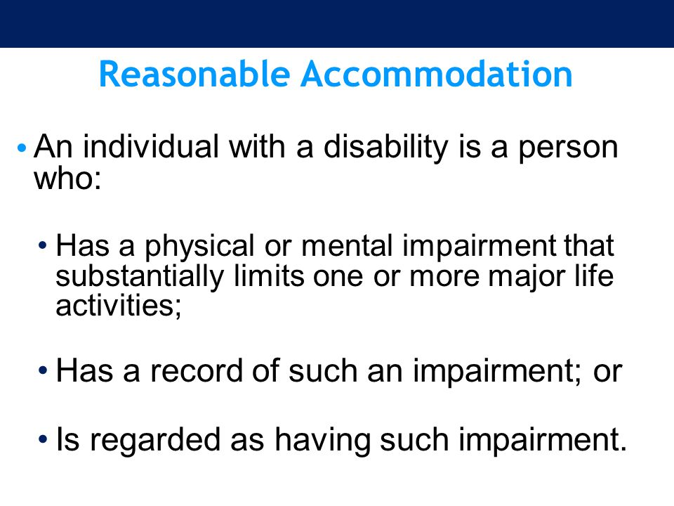 Reasonable Accommodation An individual with a disability is a person who: Has a physical or mental impairment that substantially limits one or more ma