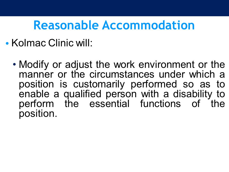 Reasonable Accommodation Kolmac Clinic will: Modify or adjust the work environment or the manner or the circumstances under which a position is custom