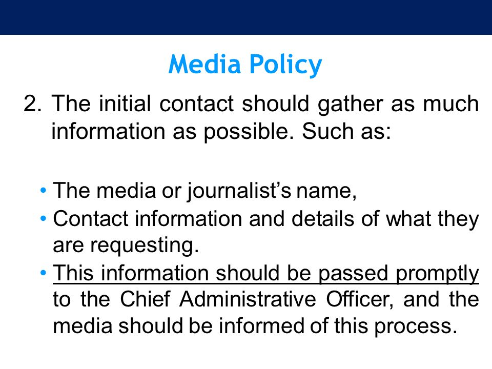 Media Policy 2.The initial contact should gather as much information as possible. Such as: The media or journalist's name, Contact information and det