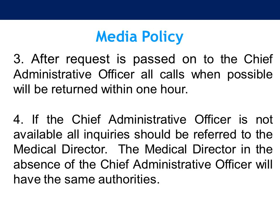 Media Policy 3. After request is passed on to the Chief Administrative Officer all calls when possible will be returned within one hour. 4. If the Chi