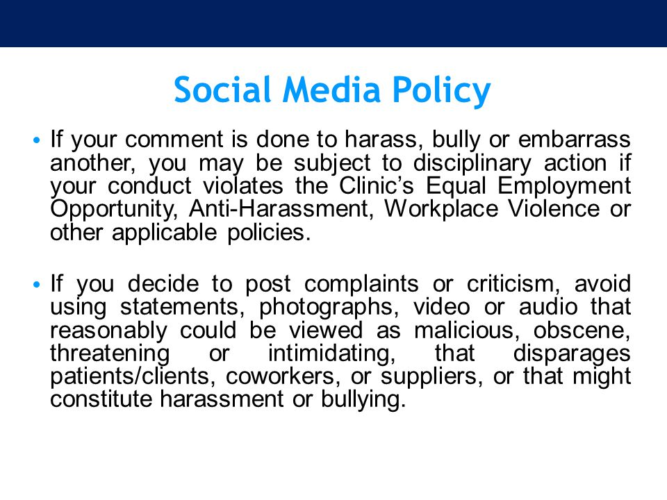 Social Media Policy If your comment is done to harass, bully or embarrass another, you may be subject to disciplinary action if your conduct violates