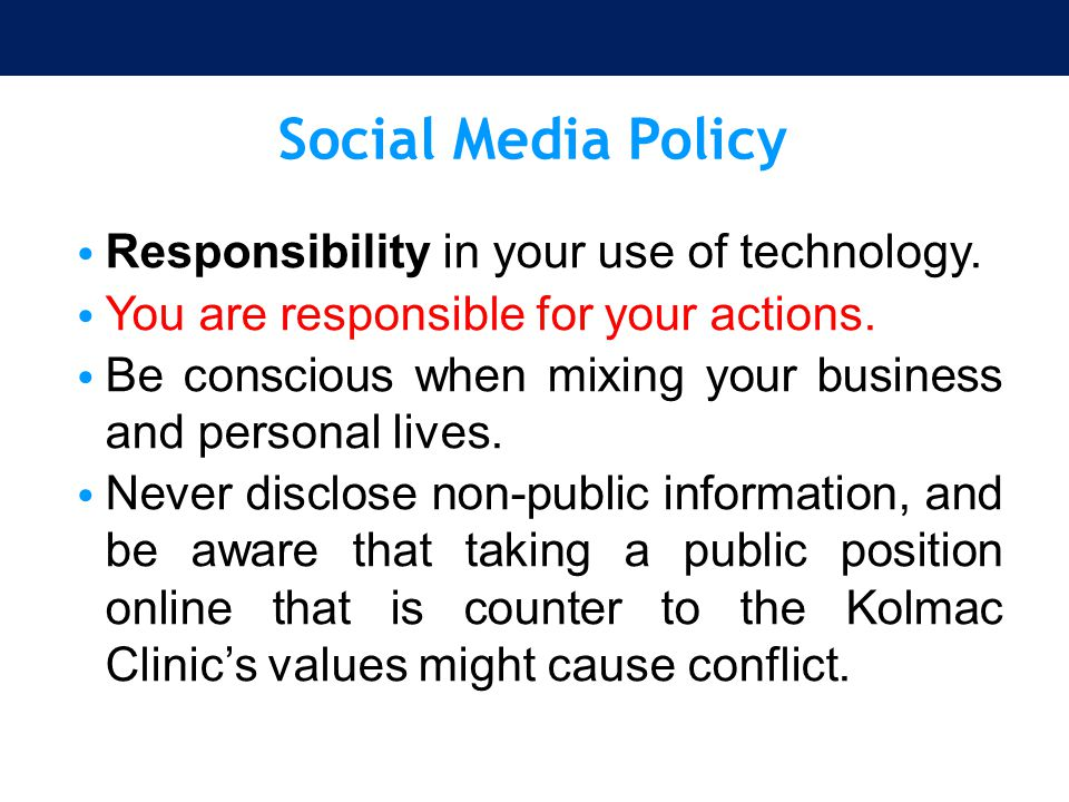 Social Media Policy Responsibility in your use of technology. You are responsible for your actions. Be conscious when mixing your business and persona