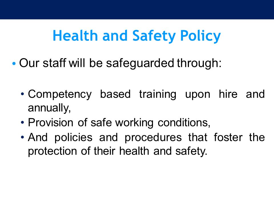 Health and Safety Policy Our staff will be safeguarded through: Competency based training upon hire and annually, Provision of safe working conditions