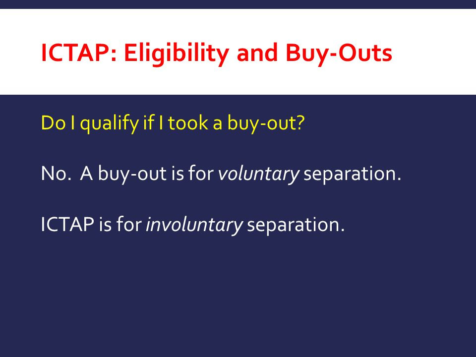 ICTAP: Eligibility and Buy-Outs Do I qualify if I took a buy-out? No. A buy-out is for voluntary separation. ICTAP is for involuntary separation.