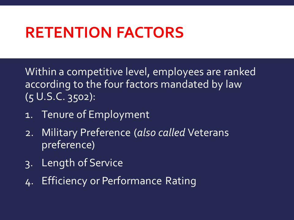 RETENTION FACTORS Within a competitive level, employees are ranked according to the four factors mandated by law (5 U.S.C. 3502): 1.Tenure of Employme