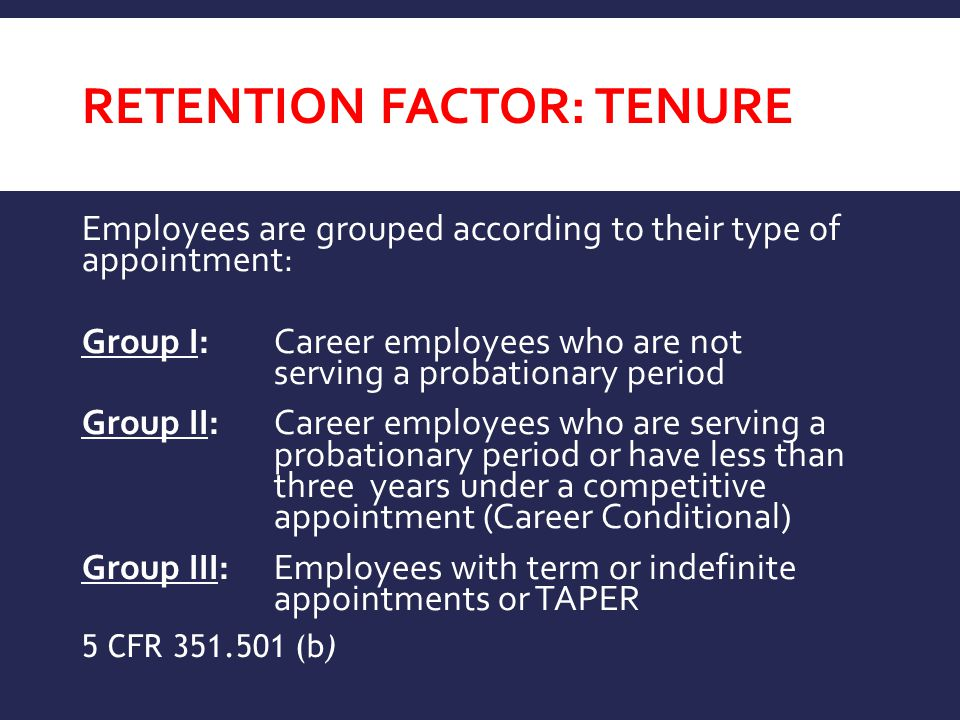 RETENTION FACTOR: TENURE Employees are grouped according to their type of appointment: Group I:Career employees who are not serving a probationary period Group II:Career employees who are serving a probationary period or have less than three years under a competitive appointment (Career Conditional) Group III:Employees with term or indefinite appointments or TAPER 5 CFR 351.501 (b)