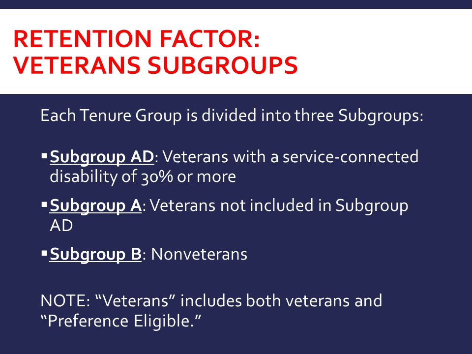 RETENTION FACTOR: VETERANS SUBGROUPS Each Tenure Group is divided into three Subgroups:  Subgroup AD: Veterans with a service-connected disability of 30% or more  Subgroup A: Veterans not included in Subgroup AD  Subgroup B: Nonveterans NOTE: Veterans includes both veterans and Preference Eligible.