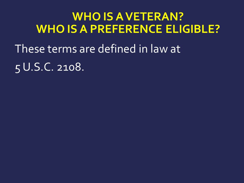 WHO IS A VETERAN? WHO IS A PREFERENCE ELIGIBLE? These terms are defined in law at 5 U.S.C. 2108.