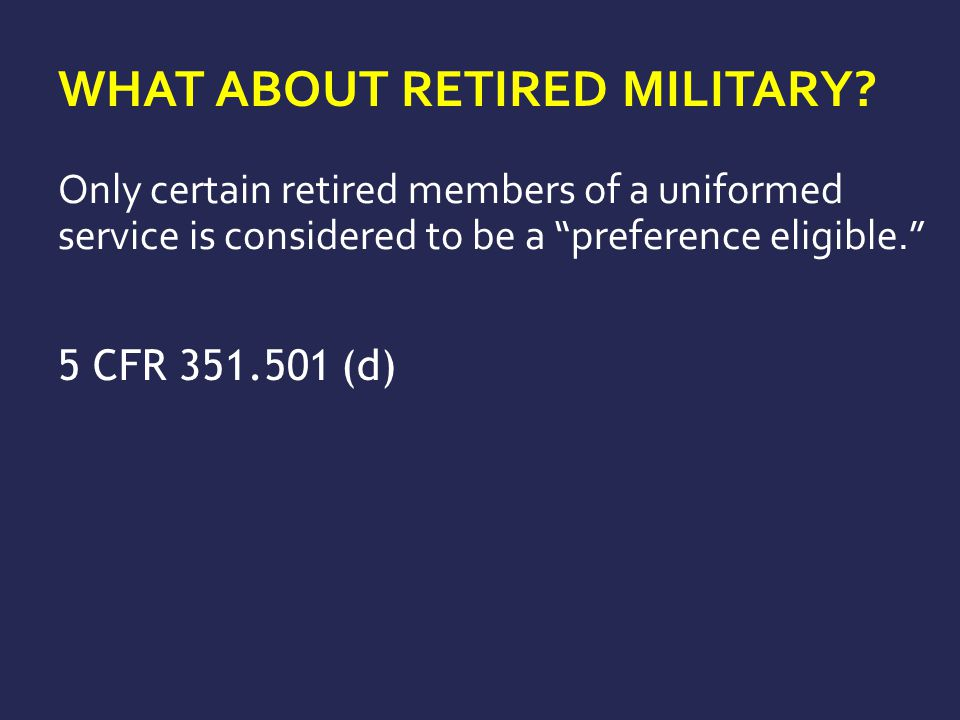 """WHAT ABOUT RETIRED MILITARY? Only certain retired members of a uniformed service is considered to be a """"preference eligible."""" 5 CFR 351.501 (d)"""