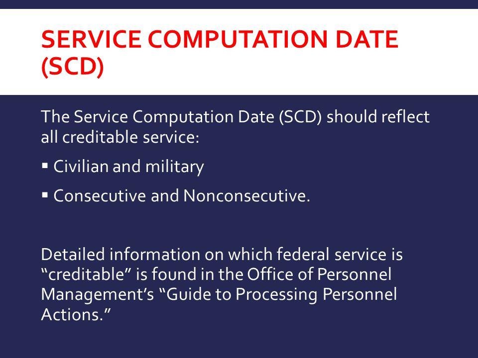 SERVICE COMPUTATION DATE (SCD) The Service Computation Date (SCD) should reflect all creditable service:  Civilian and military  Consecutive and Non