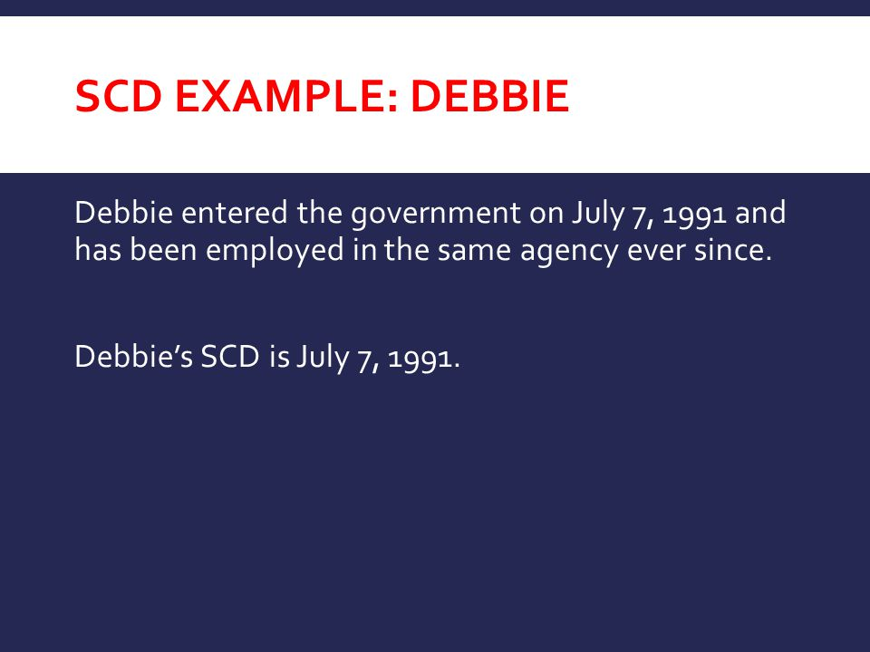 SCD EXAMPLE: DEBBIE Debbie entered the government on July 7, 1991 and has been employed in the same agency ever since. Debbie's SCD is July 7, 1991.