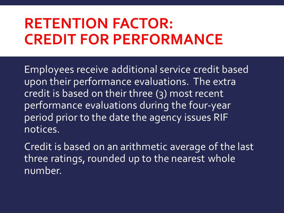 RETENTION FACTOR: CREDIT FOR PERFORMANCE Employees receive additional service credit based upon their performance evaluations. The extra credit is bas
