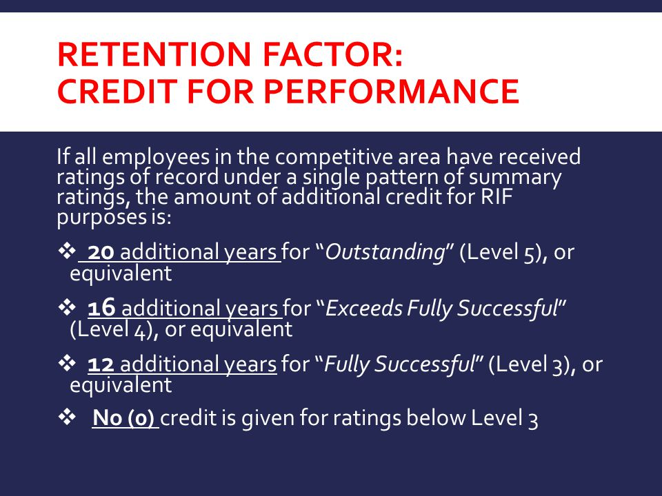 RETENTION FACTOR: CREDIT FOR PERFORMANCE If all employees in the competitive area have received ratings of record under a single pattern of summary ratings, the amount of additional credit for RIF purposes is:  20 additional years for Outstanding (Level 5), or equivalent  16 additional years for Exceeds Fully Successful (Level 4), or equivalent  12 additional years for Fully Successful (Level 3), or equivalent  No (0) credit is given for ratings below Level 3