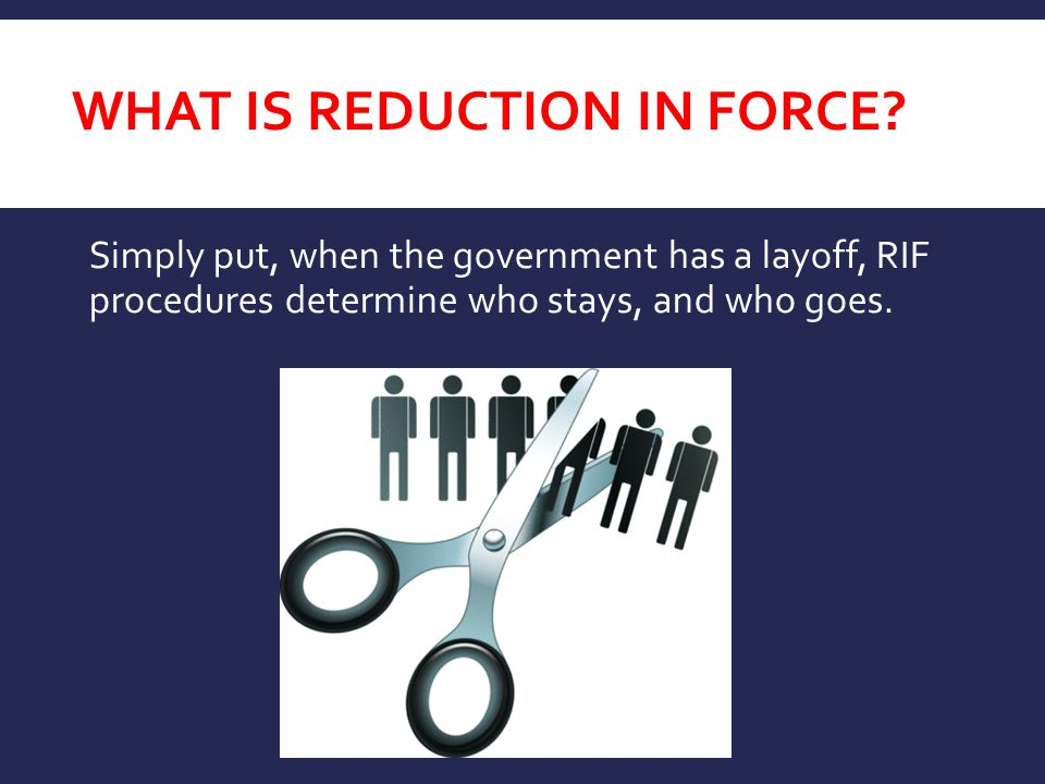 Simply put, when the government has a layoff, RIF procedures determine who stays, and who goes. WHAT IS REDUCTION IN FORCE?