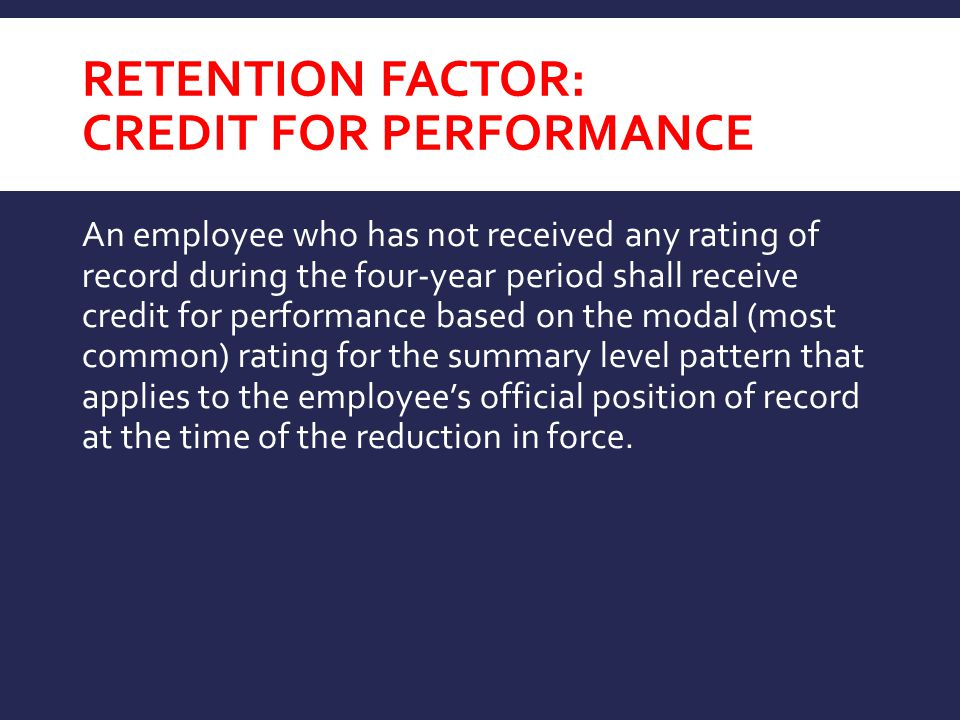 RETENTION FACTOR: CREDIT FOR PERFORMANCE An employee who has not received any rating of record during the four-year period shall receive credit for performance based on the modal (most common) rating for the summary level pattern that applies to the employee's official position of record at the time of the reduction in force.