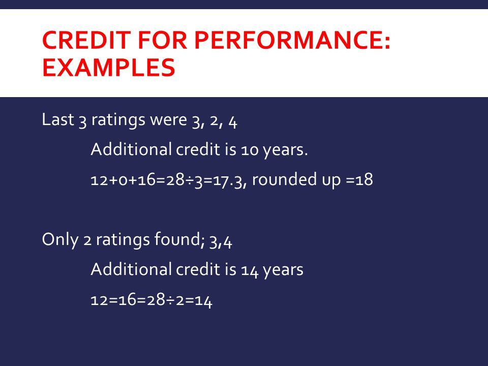 CREDIT FOR PERFORMANCE: EXAMPLES Last 3 ratings were 3, 2, 4 Additional credit is 10 years.
